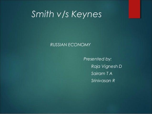 Smith v/s Keynes RUSSIAN ECONOMY Presented by: Raja Vignesh D Sairam T A Srinivasan R