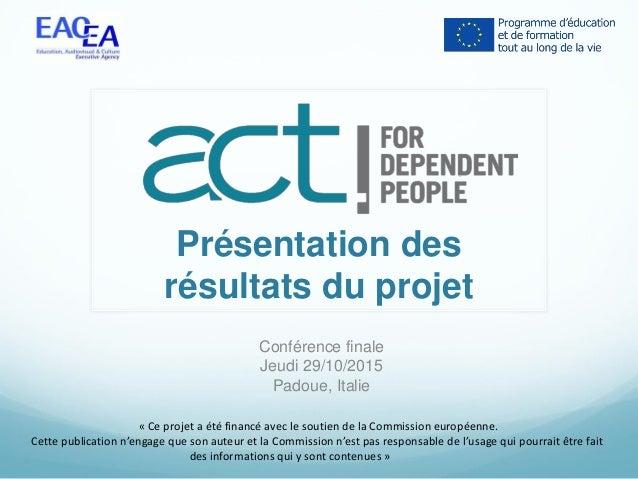 Présentation des résultats du projet Conférence finale Jeudi 29/10/2015 Padoue, Italie « Ce projet a été financé avec le s...