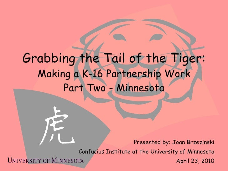 Grabbing the Tail of the Tiger: Making a K-16 Partnership Work Part Two - Minnesota Presented by: Joan Brzezinski Confuciu...