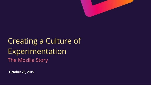 Creating a Culture of Experimentation The Mozilla Story October 25, 2019