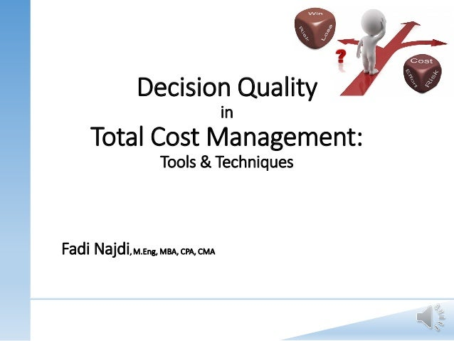 Decision Quality in Total Cost Management: Tools & Techniques Fadi Najdi, M.Eng, MBA, CPA, CMA