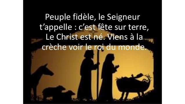 Peuple fidèle, le Seigneur t'appelle : c'est fête sur terre, Le Christ est né. Viens à la crèche voir le roi du monde.