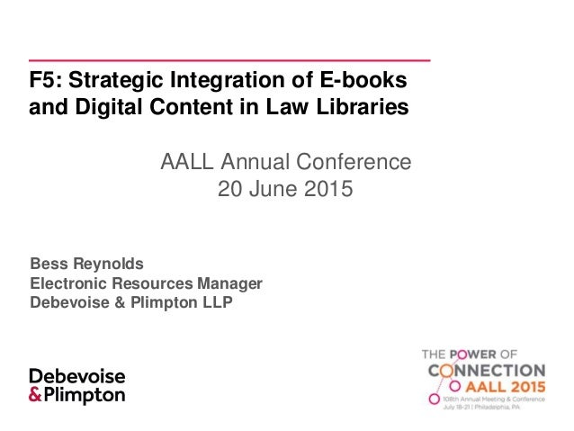 F5: Strategic Integration of E-books and Digital Content in Law Libraries AALL Annual Conference 20 June 2015 Bess Reynold...