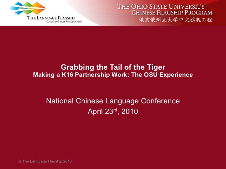 Grabbing the Tail of the Tiger Making a K16 Partnership Work: The OSU Experience National Chinese Language Conference Apri...