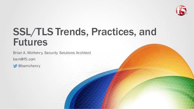 SSL/TLS Trends, Practices, and Futures Brian A. McHenry, Security Solutions Architect bam@f5.com @bamchenry