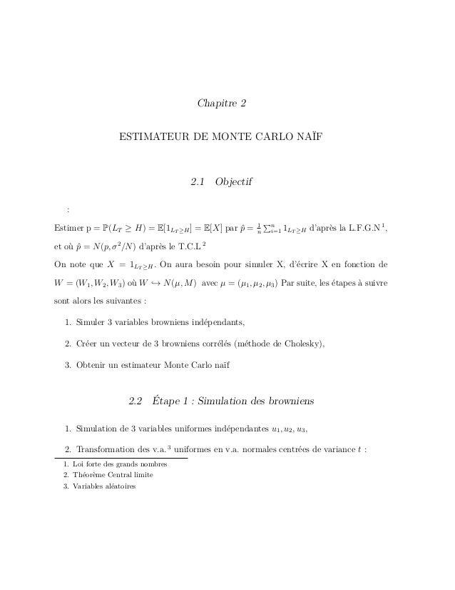 Chapitre 2 ESTIMATEUR DE MONTE CARLO NAÏF 2.1 Objectif : Estimer p = P(LT ≥ H) = E[1LT ≥H] = E[X] par ˆp = 1 n n i=1 1LT ≥...