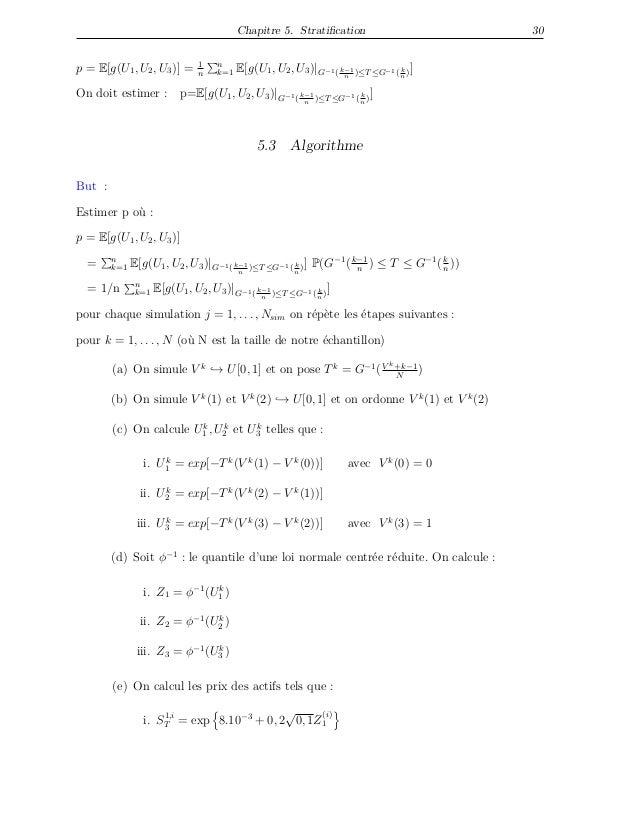 Chapitre 5. Stratification 30 p = E[g(U1, U2, U3)] = 1 n n k=1 E[g(U1, U2, U3)|G−1( k−1 n )≤T≤G−1( k n )] On doit estimer :...