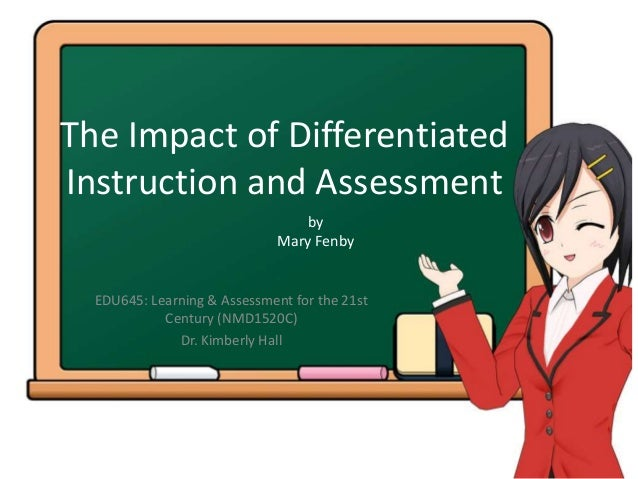The Impact of Differentiated Instruction and Assessment EDU645: Learning & Assessment for the 21st Century (NMD1520C) Dr. ...