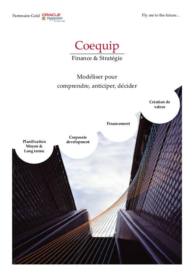 Coequip Finance & Stratégie Modéliser pour comprendre, anticiper, décider Partenaire Gold Fly me to the future... Corporat...