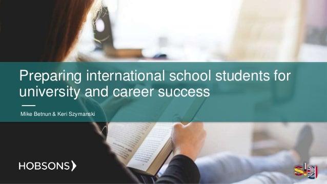 Preparing international school students for university and career success Mike Betnun & Keri Szymanski