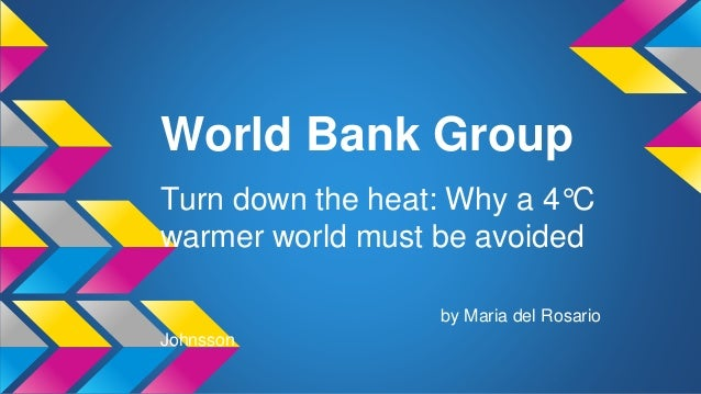 World Bank Group Turn down the heat: Why a 4°C warmer world must be avoided by Maria del Rosario Johnsson