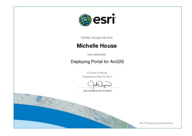 hereby recognizes that Michelle House has attended Deploying Portal for ArcGIS 16 hours of training Completed on May 26, 2...