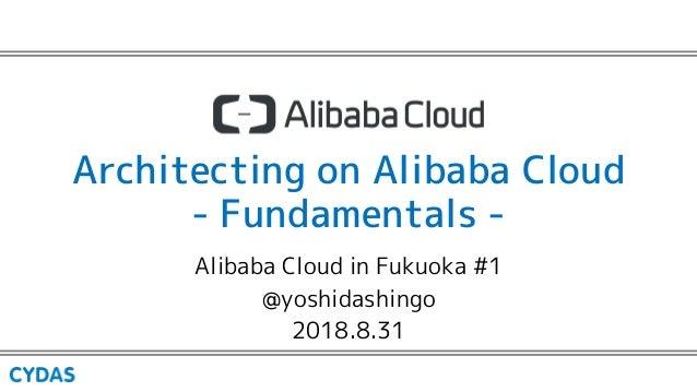 Architecting on Alibaba Cloud - Fundamentals - Alibaba Cloud in Fukuoka #1 @yoshidashingo 2018.8.31