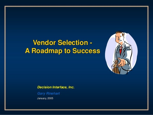 Vendor Selection - A Roadmap to Success Decision Interface, Inc. Gary Rinehart January, 2005