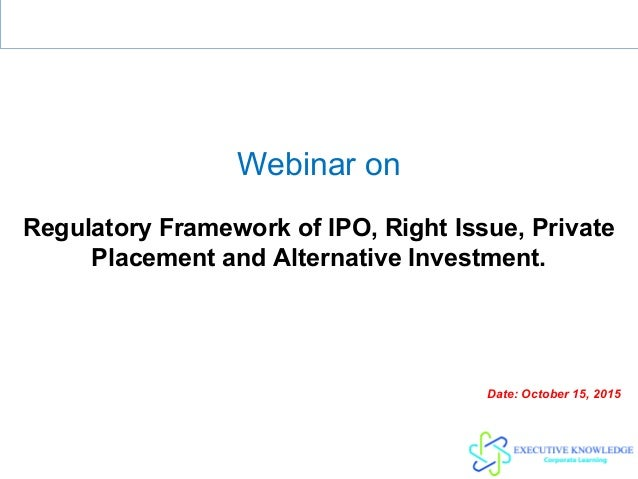 Webinar on Regulatory Framework of IPO, Right Issue, Private Placement and Alternative Investment. Date: October 15, 2015