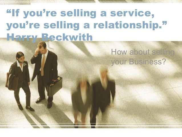 """If you're selling a service, you're selling a relationship."" Harry Beckwith How about selling your Business?"