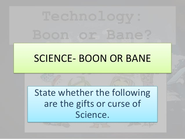science technology boon or curse The concerns are the seed product of technology, and it begins with sound  reasoning,  some people argue science has proven more a bane than a boon  while.