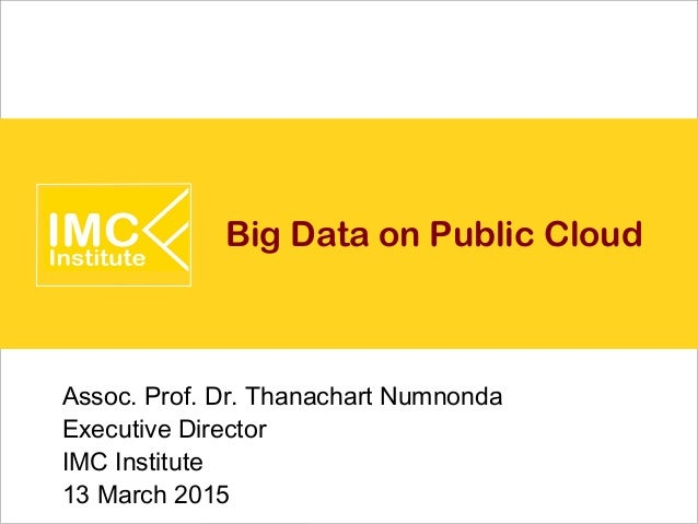 Big Data on Public Cloud Assoc. Prof. Dr. Thanachart Numnonda Executive Director IMC Institute 13 March 2015