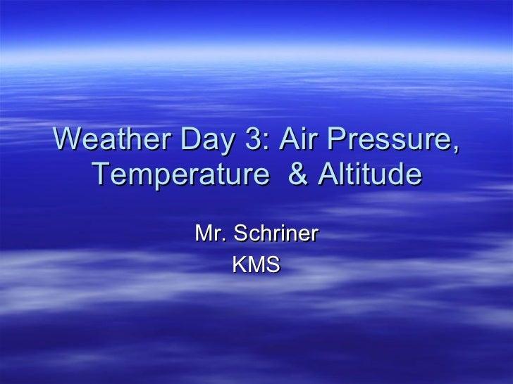 Weather Day 3: Air Pressure, Temperature  & Altitude Mr. Schriner KMS