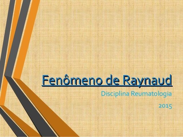 Fenômeno de RaynaudFenômeno de Raynaud Disciplina Reumatologia 2015