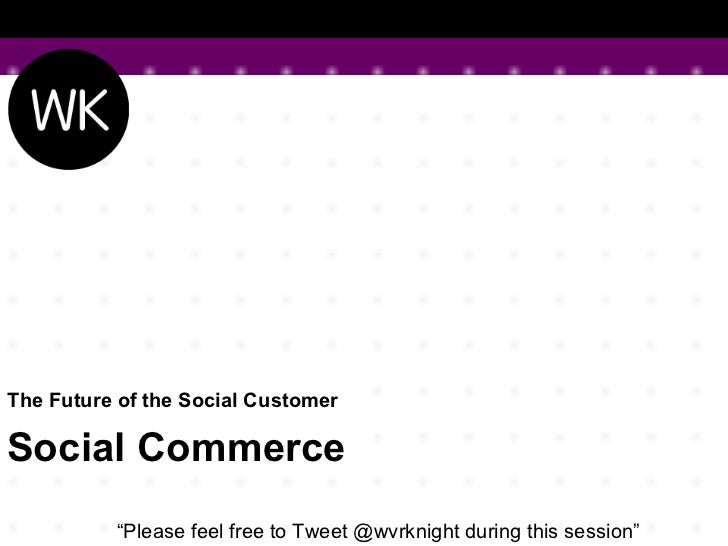"""The Future of the Social Customer  Social Commerce """" Please feel free to Tweet @wvrknight during this session"""""""