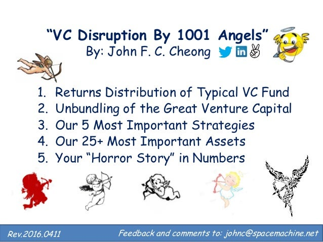 """""""VC Disruption By 1001 Angels"""" By: John F. C. Cheong 1. Returns Distribution of Typical VC Fund 2. Unbundling of the Great..."""