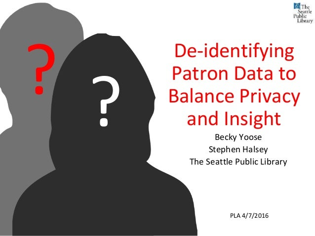 De-identifying Patron Data to Balance Privacy and Insight Becky Yoose Stephen Halsey The Seattle Public Library ?? PLA 4/7...