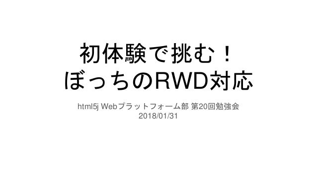 初体験で挑む! ぼっちのRWD対応 html5j Webプラットフォーム部 第20回勉強会 2018/01/31