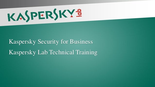 Kaspersky Security for Business Kaspersky Lab Technical Training