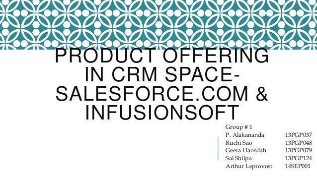PRODUCT OFFERING IN CRM SPACE- SALESFORCE.COM & INFUSIONSOFTGroup # 1 P. Alakananda 13PGP037 Ruchi Sao 13PGP048 Geeta Hans...