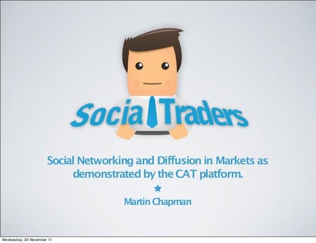SocialNetworkingandDiffusioninMarketsas demonstratedbytheCATplatform. MartinChapman Wednesday, 23 November 11