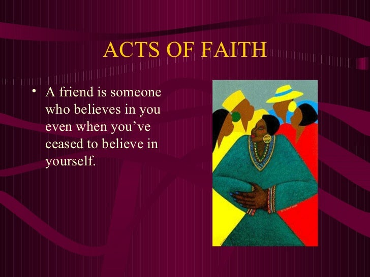 ACTS OF FAITH• A friend is someone  who believes in you  even when you've  ceased to believe in  yourself.