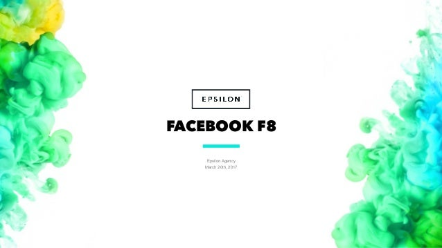 Epsilon Agency March 20th, 2017 1 FACEBOOK F8