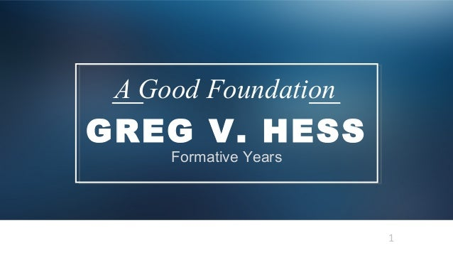 1 GREG V. HESS A Good Foundation Formative Years