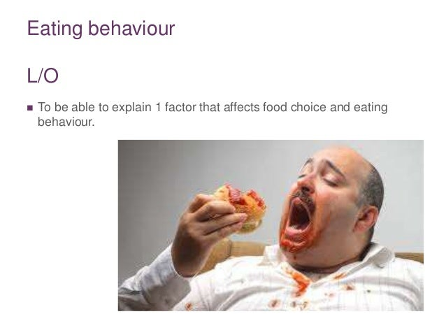 Eating behaviour L/O  To be able to explain 1 factor that affects food choice and eating behaviour.