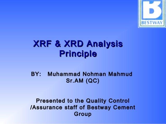 XRF & XRD AnalysisXRF & XRD Analysis PrinciplePrinciple BY: Muhammad Nohman Mahmud Sr.AM (QC) Presented to the Quality Con...