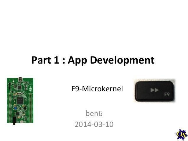 Part  1  :  App  Development   ben6   2014-‐03-‐10   F9-‐Microkernel