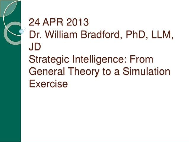 24 APR 2013 Dr. William Bradford, PhD, LLM, JD Strategic Intelligence: From General Theory to a Simulation Exercise