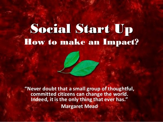 """Social Start UpSocial Start Up How to make an Impact? """"Never doubt that a small group of thoughtful, committed citizens ca..."""
