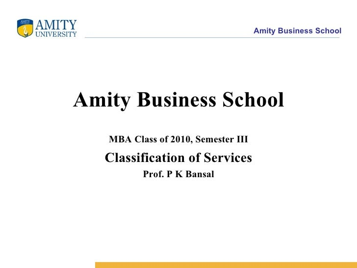 Amity Business School MBA Class of 2010, Semester III Classification of Services Prof. P K Bansal