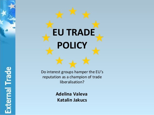 EU TRADE POLICY Do interest groups hamper the EU's reputation as a champion of trade liberalisation? Adelina Valeva Katali...