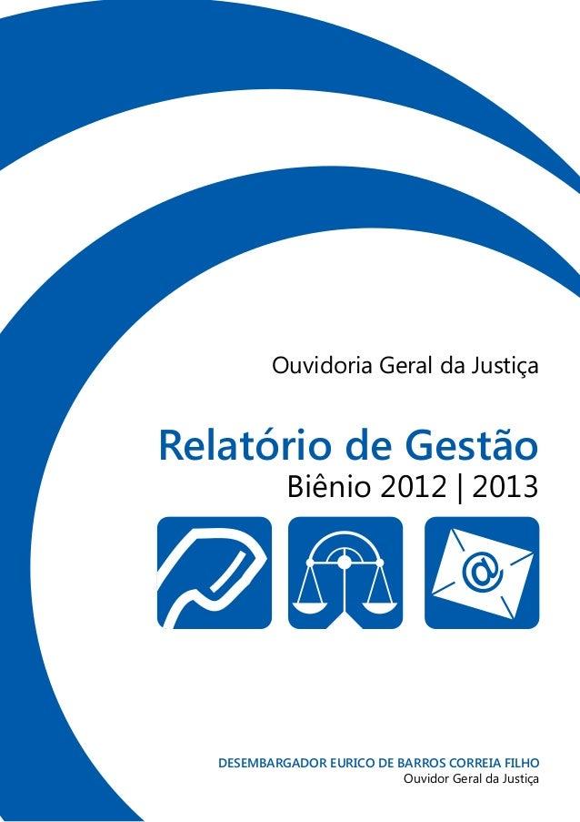 Relatório de Gestão Biênio 2012 | 2013 Ouvidoria Geral da Justiça DESEMBARGADOR EURICO DE BARROS CORREIA FILHO Ouvidor Ger...
