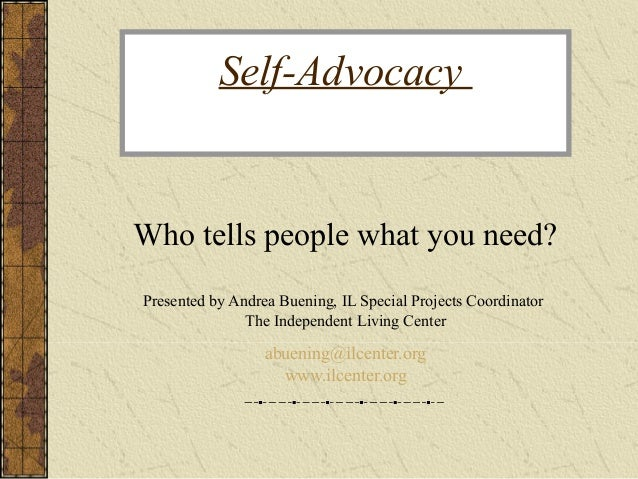 Self-Advocacy Who tells people what you need? Presented by Andrea Buening, IL Special Projects Coordinator The Independent...