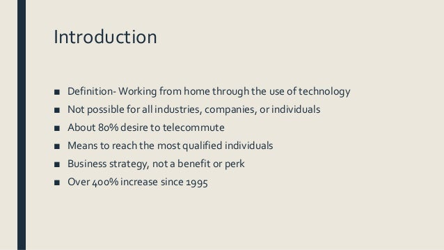 an introduction to and a definition of telecommuting Introduction telecommuting, also known as telework, is the use of telecommunication technologies to allow employees to perform their job duties remotely, away from their central workplace, in accordance with work agreements.