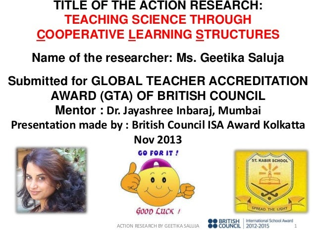 TITLE OF THE ACTION RESEARCH: TEACHING SCIENCE THROUGH COOPERATIVE LEARNING STRUCTURES Name of the researcher: Ms. Geetika...