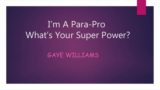 I'm A Para-Pro What's Your Super Power? GAYE WILLIAMS