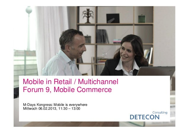 Mobile in Retail / MultichannelForum 9, Mobile CommerceM-Days Kongress: Mobile is everywhereMittwoch 06.02.2013, 11:30 – 1...