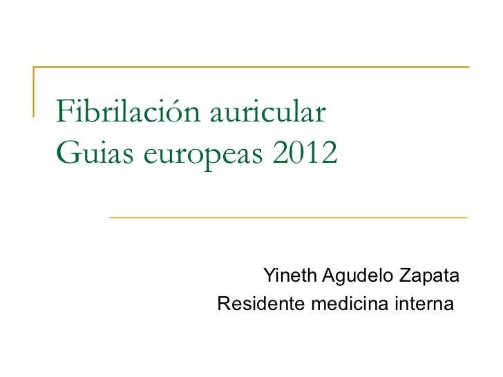 Fibrilación auricularGuias europeas 2012                 Yineth Agudelo Zapata            Residente medicina interna