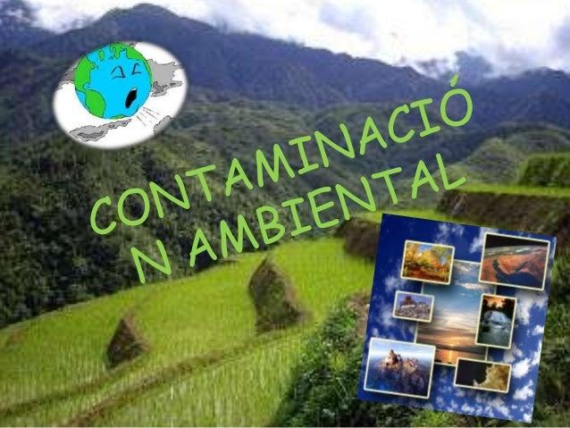 ¿QUE ES LA CONTAMINACIÓN AMBIENTAL?Se denomina contaminación ambiental a la presencia en el ambiente de cualquier agente (...