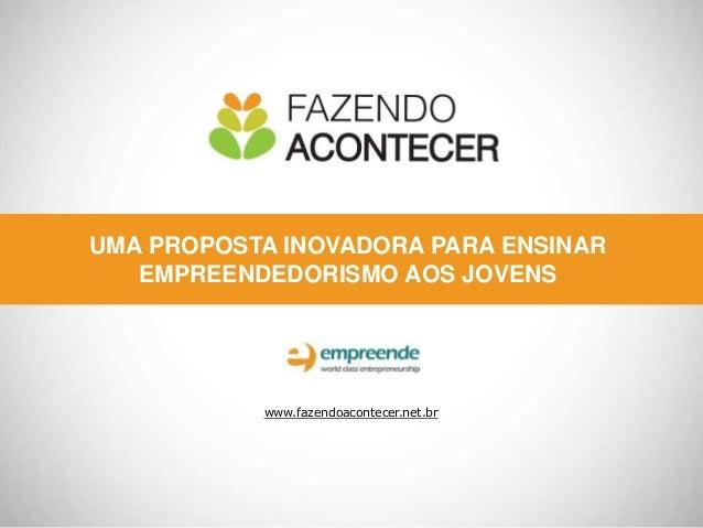 UMA PROPOSTA INOVADORA PARA ENSINAR EMPREENDEDORISMO AOS JOVENS www.fazendoacontecer.net.br